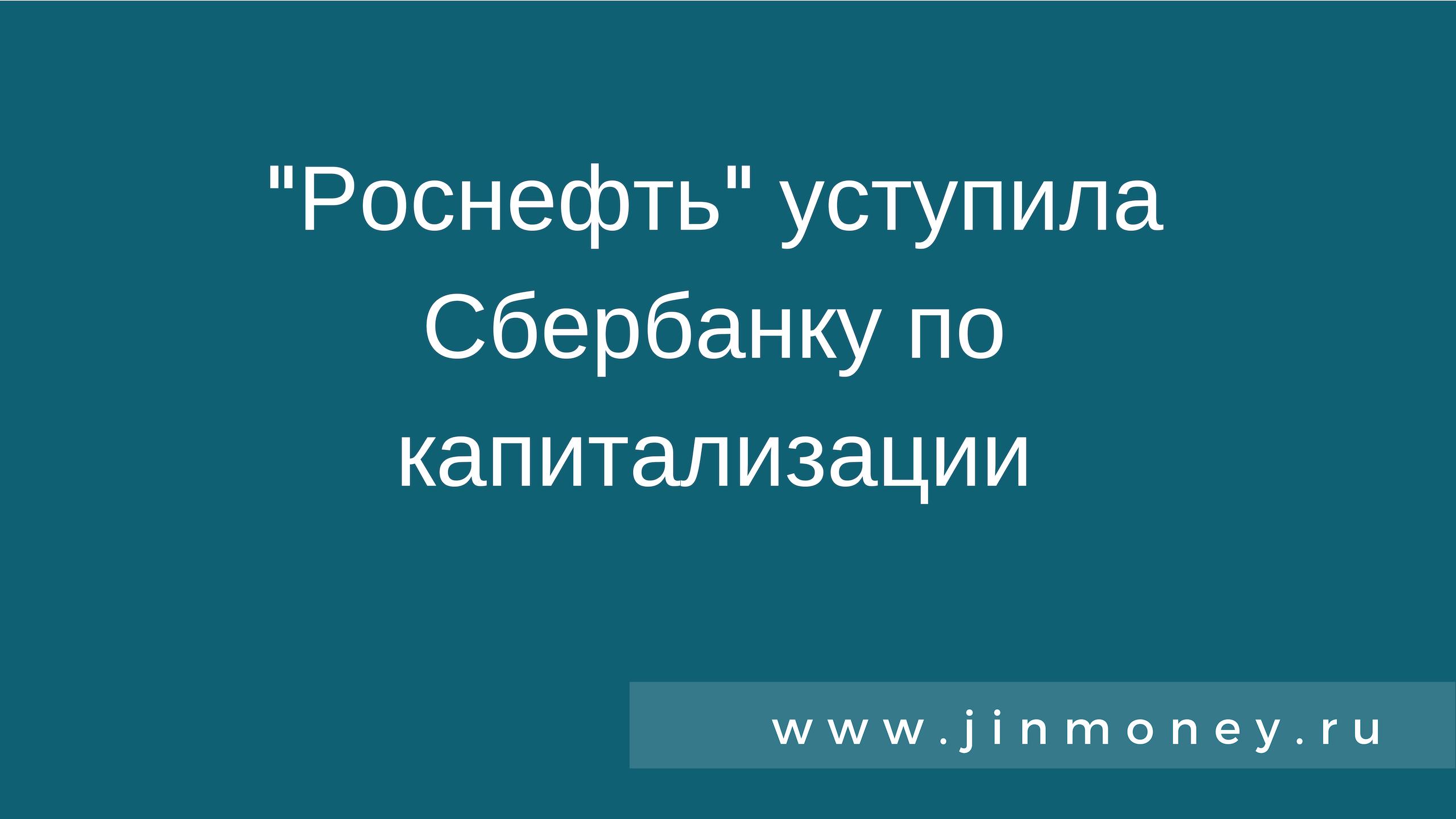 роснефть уступила сбербанку по капитализации